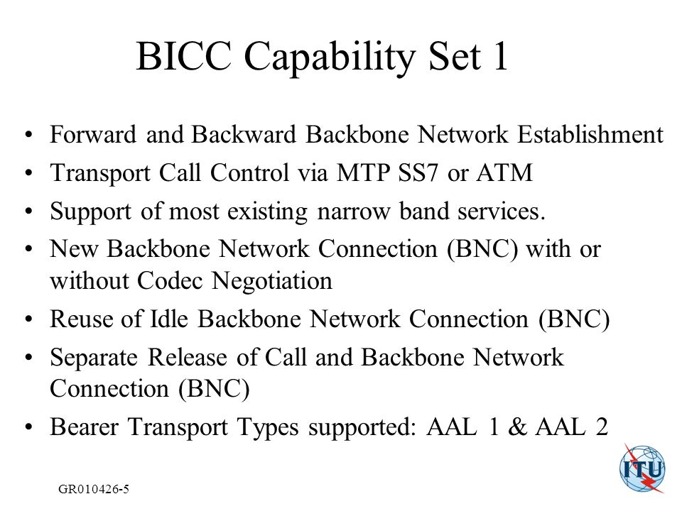 GR010426-5 BICC Capability Set 1 Forward and Backward Backbone Network Establishment Transport Call Control via MTP SS7 or ATM Support of most existing narrow band services.