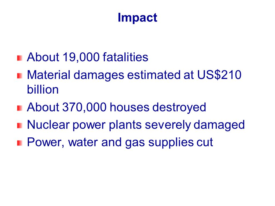 Impact About 19,000 fatalities Material damages estimated at US$210 billion About 370,000 houses destroyed Nuclear power plants severely damaged Power