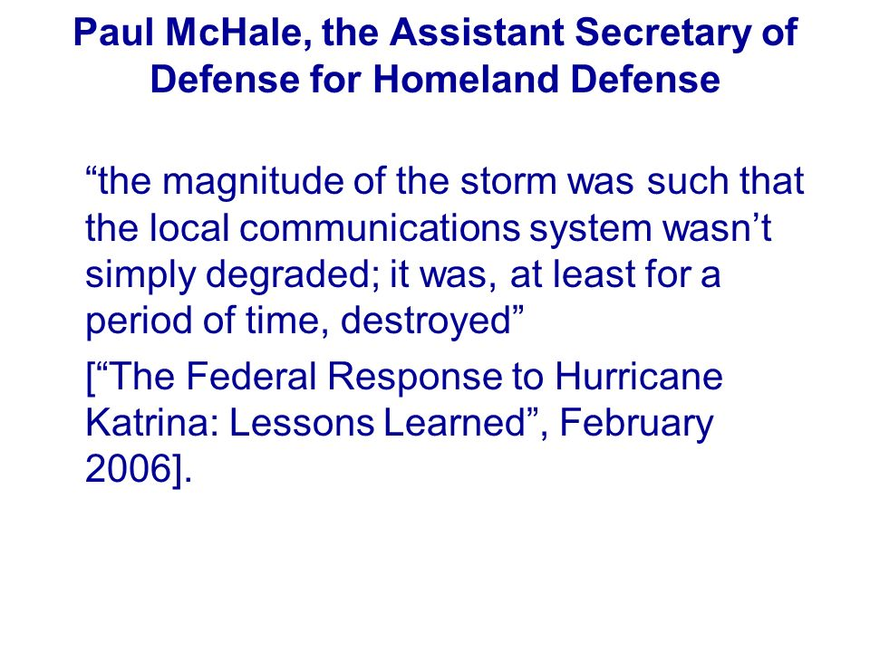 Paul McHale, the Assistant Secretary of Defense for Homeland Defense the magnitude of the storm was such that the local communications system wasnt si