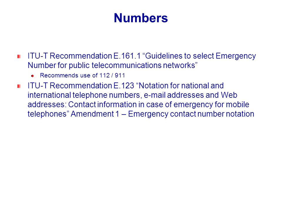 Numbers ITU-T Recommendation E.161.1 Guidelines to select Emergency Number for public telecommunications networks Recommends use of 112 / 911 ITU-T Re