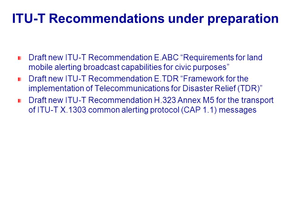 ITU-T Recommendations under preparation Draft new ITU-T Recommendation E.ABC Requirements for land mobile alerting broadcast capabilities for civic pu