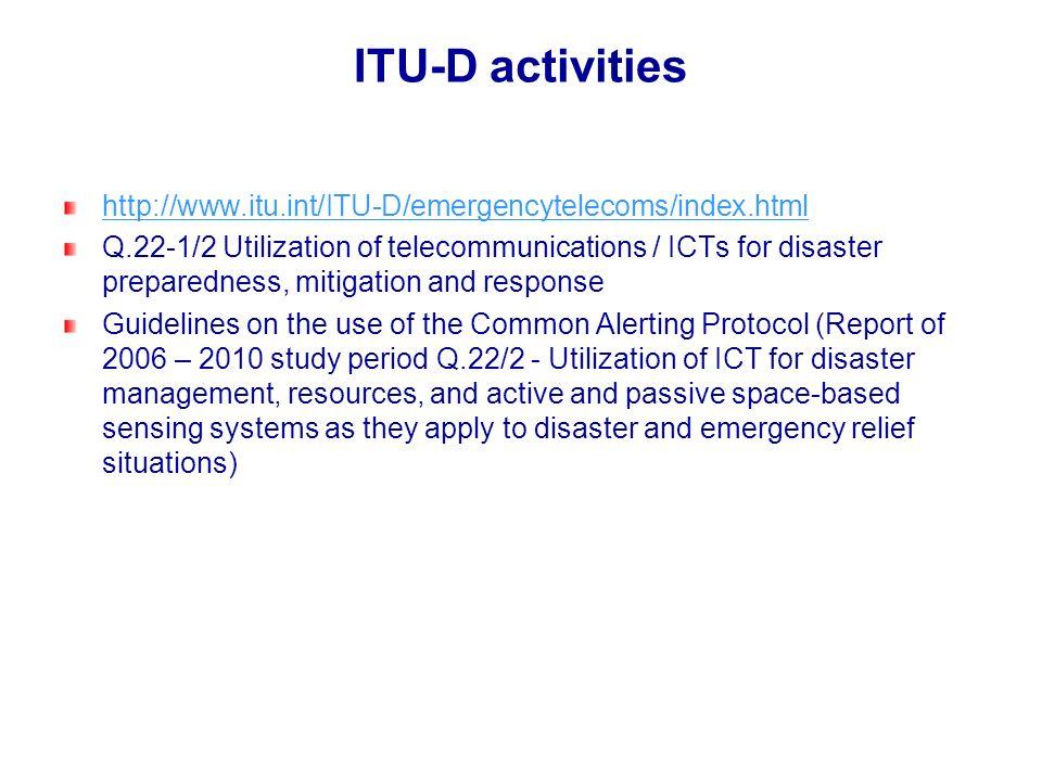 ITU-D activities http://www.itu.int/ITU-D/emergencytelecoms/index.html Q.22-1/2 Utilization of telecommunications / ICTs for disaster preparedness, mi