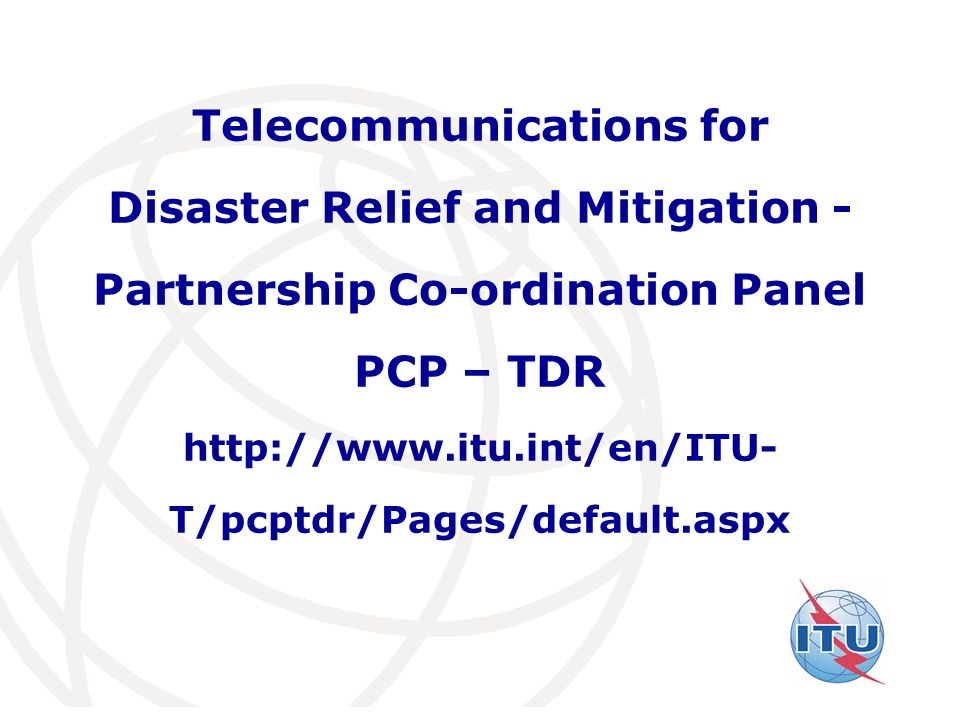 International Telecommunication Union Telecommunications for Disaster Relief and Mitigation - Partnership Co-ordination Panel PCP – TDR http://www.itu