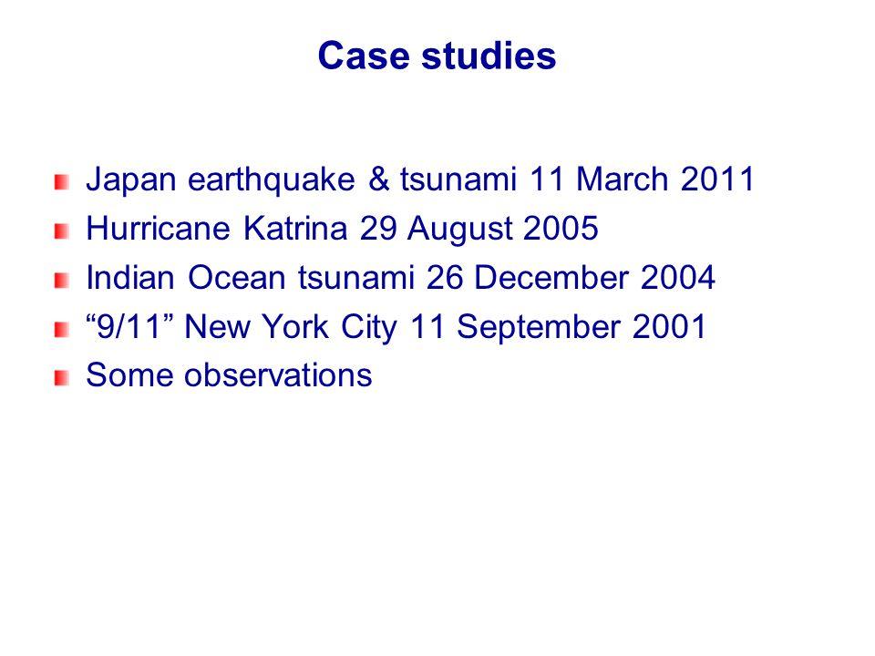 Case studies Japan earthquake & tsunami 11 March 2011 Hurricane Katrina 29 August 2005 Indian Ocean tsunami 26 December 2004 9/11 New York City 11 Sep