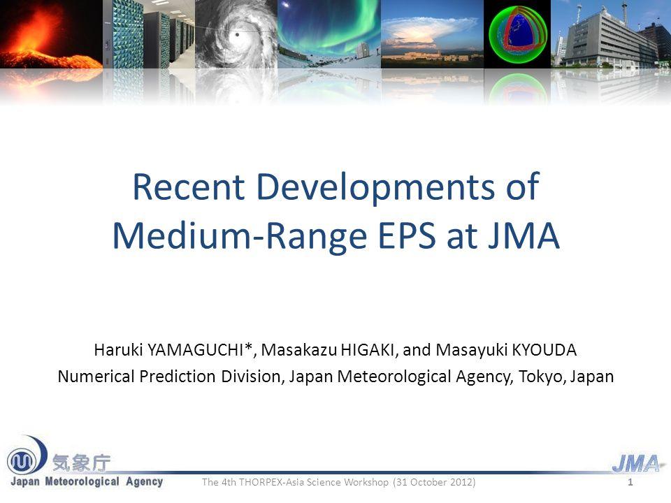 Recent Developments of Medium-Range EPS at JMA Haruki YAMAGUCHI*, Masakazu HIGAKI, and Masayuki KYOUDA Numerical Prediction Division, Japan Meteorological Agency, Tokyo, Japan 1The 4th THORPEX-Asia Science Workshop (31 October 2012)