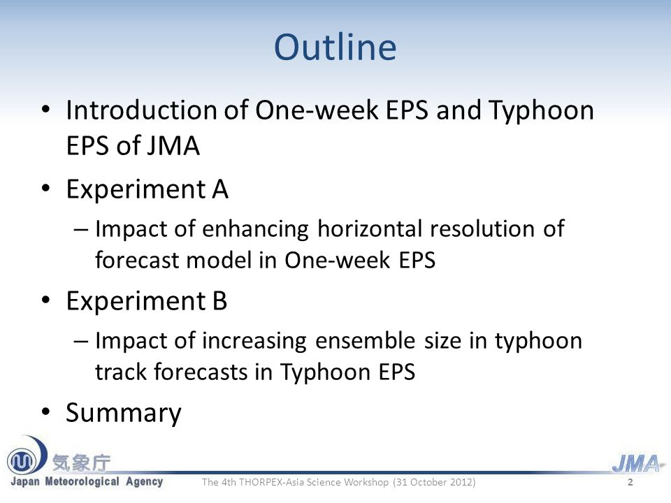 Outline Introduction of One-week EPS and Typhoon EPS of JMA Experiment A – Impact of enhancing horizontal resolution of forecast model in One-week EPS