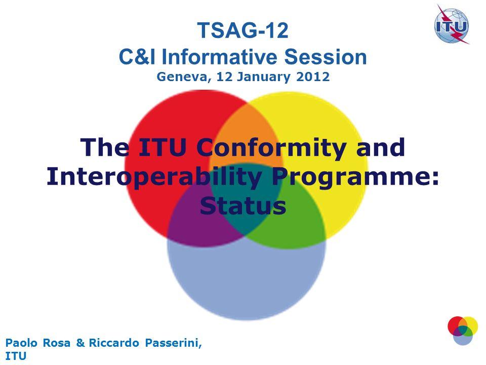 1 Paolo Rosa & Riccardo Passerini, ITU TSAG-12 C&I Informative Session Geneva, 12 January 2012 The ITU Conformity and Interoperability Programme: Status