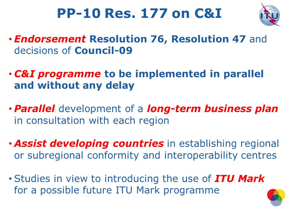 The ITU C&I Programme (Council 2011) 3 Four Pillars: TSB lead: 1.Conformity database 2.Interoperability events BDT lead: 1.Capacity building 2.Establishment of test centres in developing countries.