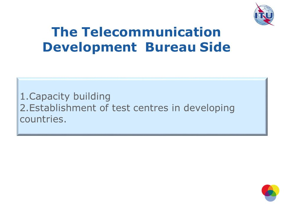 The Telecommunication Development Bureau Side 1.Capacity building 2.Establishment of test centres in developing countries.