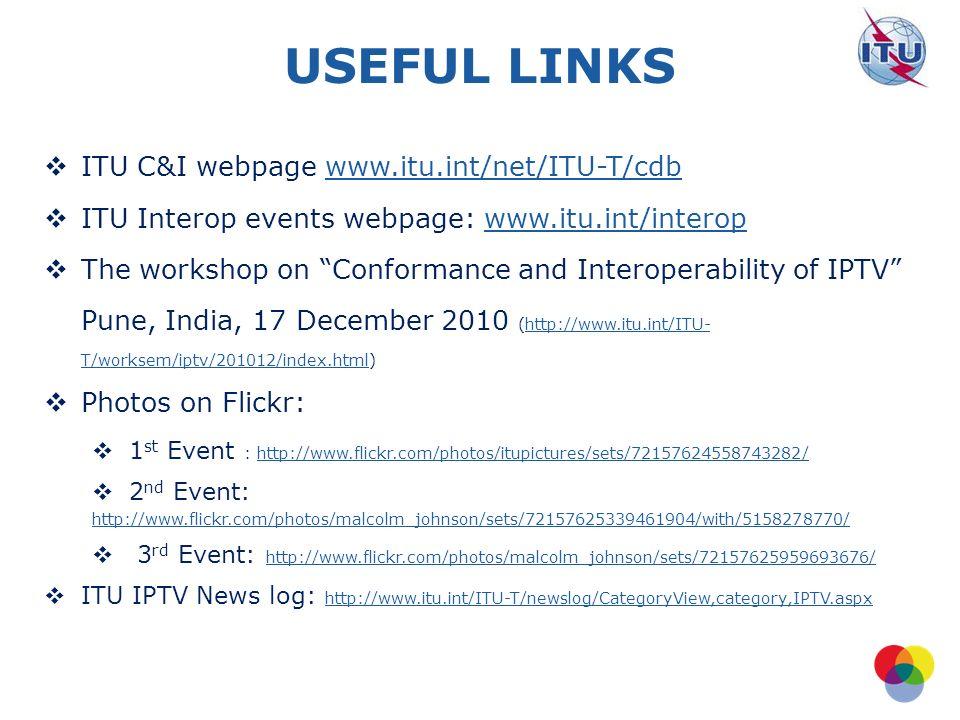 International Telecommunication Union USEFUL LINKS ITU C&I webpage www.itu.int/net/ITU-T/cdbwww.itu.int/net/ITU-T/cdb ITU Interop events webpage: www.itu.int/interopwww.itu.int/interop The workshop on Conformance and Interoperability of IPTV Pune, India, 17 December 2010 (http://www.itu.int/ITU- T/worksem/iptv/201012/index.html)http://www.itu.int/ITU- T/worksem/iptv/201012/index.html Photos on Flickr: 1 st Event : http://www.flickr.com/photos/itupictures/sets/72157624558743282/http://www.flickr.com/photos/itupictures/sets/72157624558743282/ 2 nd Event: http://www.flickr.com/photos/malcolm_johnson/sets/72157625339461904/with/5158278770/ 3 rd Event: http://www.flickr.com/photos/malcolm_johnson/sets/72157625959693676/ http://www.flickr.com/photos/malcolm_johnson/sets/72157625959693676/ ITU IPTV News log: http://www.itu.int/ITU-T/newslog/CategoryView,category,IPTV.aspx http://www.itu.int/ITU-T/newslog/CategoryView,category,IPTV.aspx