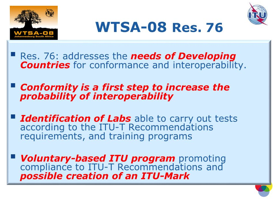 Res. 76: addresses the needs of Developing Countries for conformance and interoperability.