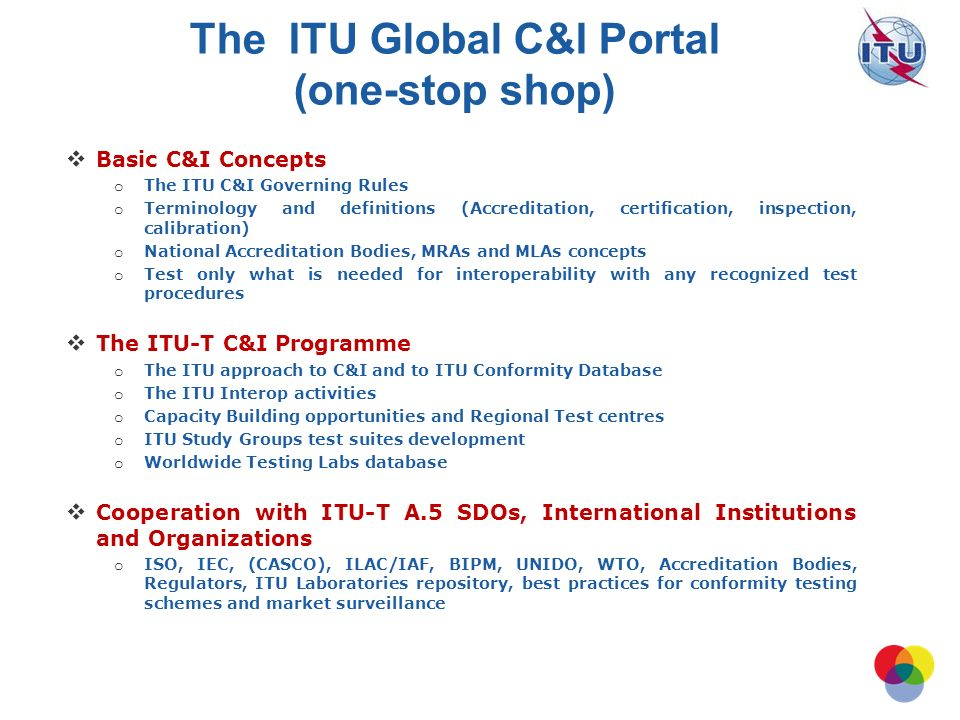 International Telecommunication Union Basic C&I Concepts o The ITU C&I Governing Rules o Terminology and definitions (Accreditation, certification, inspection, calibration) o National Accreditation Bodies, MRAs and MLAs concepts o Test only what is needed for interoperability with any recognized test procedures The ITU-T C&I Programme o The ITU approach to C&I and to ITU Conformity Database o The ITU Interop activities o Capacity Building opportunities and Regional Test centres o ITU Study Groups test suites development o Worldwide Testing Labs database Cooperation with ITU-T A.5 SDOs, International Institutions and Organizations o ISO, IEC, (CASCO), ILAC/IAF, BIPM, UNIDO, WTO, Accreditation Bodies, Regulators, ITU Laboratories repository, best practices for conformity testing schemes and market surveillance The ITU Global C&I Portal (one-stop shop)