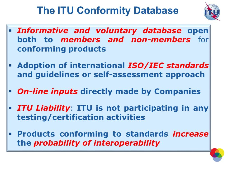 WTDC Resolution 47 Hyderabad, India, 2010 Enhancement of knowledge and effective application of ITU Recommendations in developing countries, including conformance and interoperability testing of systems manufactured on the basis of ITU Recommendations Essentially supporting and endorsing WTSA 2008 Resolution 76