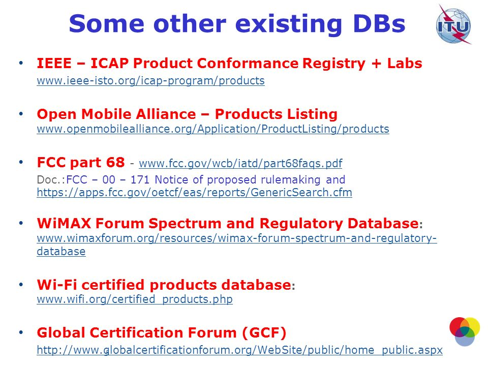 5 Some other existing DBs IEEE – ICAP Product Conformance Registry + Labs www.ieee-isto.org/icap-program/products Open Mobile Alliance – Products Listing www.openmobilealliance.org/Application/ProductListing/products www.openmobilealliance.org/Application/ProductListing/products FCC part 68 - www.fcc.gov/wcb/iatd/part68faqs.pdfwww.fcc.gov/wcb/iatd/part68faqs.pdf Doc.:FCC – 00 – 171 Notice of proposed rulemaking and https://apps.fcc.gov/oetcf/eas/reports/GenericSearch.cfm https://apps.fcc.gov/oetcf/eas/reports/GenericSearch.cfm WiMAX Forum Spectrum and Regulatory Database : www.wimaxforum.org/resources/wimax-forum-spectrum-and-regulatory- database www.wimaxforum.org/resources/wimax-forum-spectrum-and-regulatory- database Wi-Fi certified products database : www.wifi.org/certified_products.php www.wifi.org/certified_products.php Global Certification Forum (GCF) http://www.globalcertificationforum.org/WebSite/public/home_public.aspx
