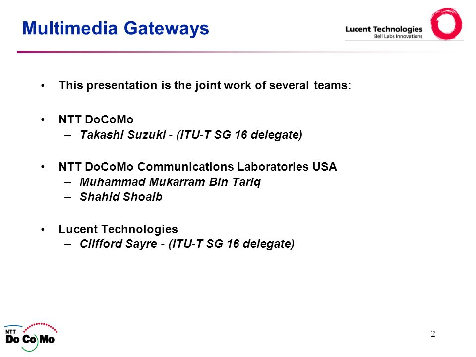2 Multimedia Gateways This presentation is the joint work of several teams: NTT DoCoMo –Takashi Suzuki - (ITU-T SG 16 delegate) NTT DoCoMo Communications Laboratories USA –Muhammad Mukarram Bin Tariq –Shahid Shoaib Lucent Technologies –Clifford Sayre - (ITU-T SG 16 delegate)
