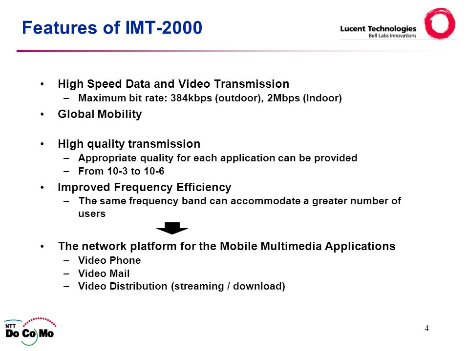 4 Features of IMT-2000 High Speed Data and Video Transmission –Maximum bit rate: 384kbps (outdoor), 2Mbps (Indoor) Global Mobility High quality transmission –Appropriate quality for each application can be provided –From 10-3 to 10-6 Improved Frequency Efficiency –The same frequency band can accommodate a greater number of users The network platform for the Mobile Multimedia Applications –Video Phone –Video Mail –Video Distribution (streaming / download)