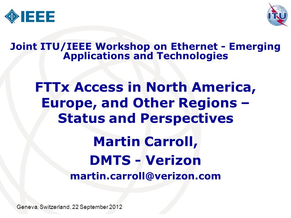 Geneva, Switzerland, 22 September 2012 FTTx Access in North America, Europe, and Other Regions – Status and Perspectives Martin Carroll, DMTS - Verizo