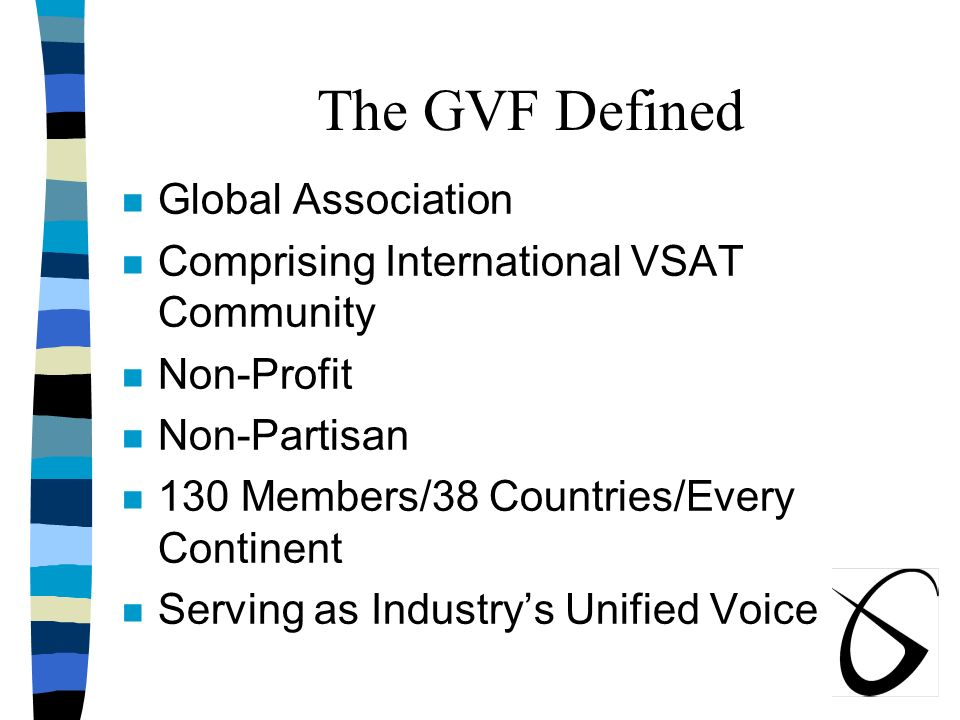 The GVF Defined n Global Association n Comprising International VSAT Community n Non-Profit n Non-Partisan n 130 Members/38 Countries/Every Continent n Serving as Industrys Unified Voice