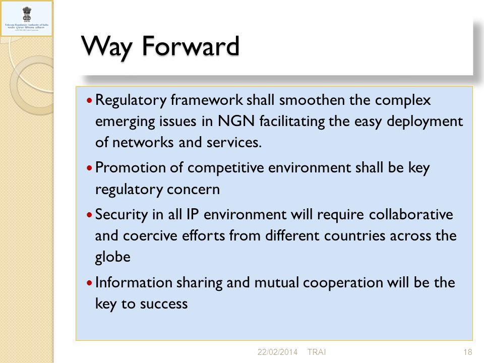 Way Forward Regulatory framework shall smoothen the complex emerging issues in NGN facilitating the easy deployment of networks and services. Promotio