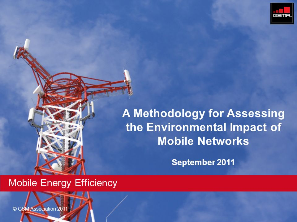© GSM Association 2011 Mobile Energy Efficiency A Methodology for Assessing the Environmental Impact of Mobile Networks September 2011
