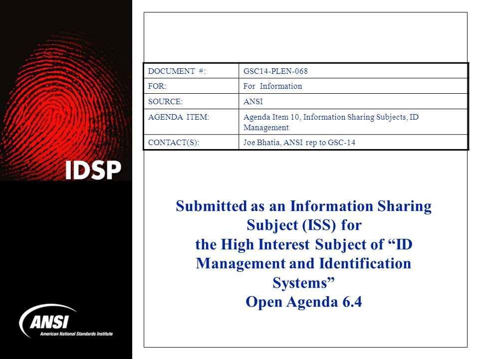 Submitted as an Information Sharing Subject (ISS) for the High Interest Subject of ID Management and Identification Systems Open Agenda 6.4 DOCUMENT #:GSC14-PLEN-068 FOR:For Information SOURCE:ANSI AGENDA ITEM:Agenda Item 10, Information Sharing Subjects, ID Management CONTACT(S):Joe Bhatia, ANSI rep to GSC-14