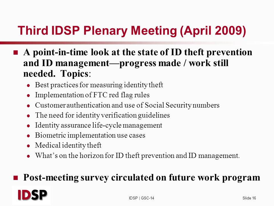 IDSP | GSC-14Slide 16 Third IDSP Plenary Meeting (April 2009) A point-in-time look at the state of ID theft prevention and ID managementprogress made / work still needed.