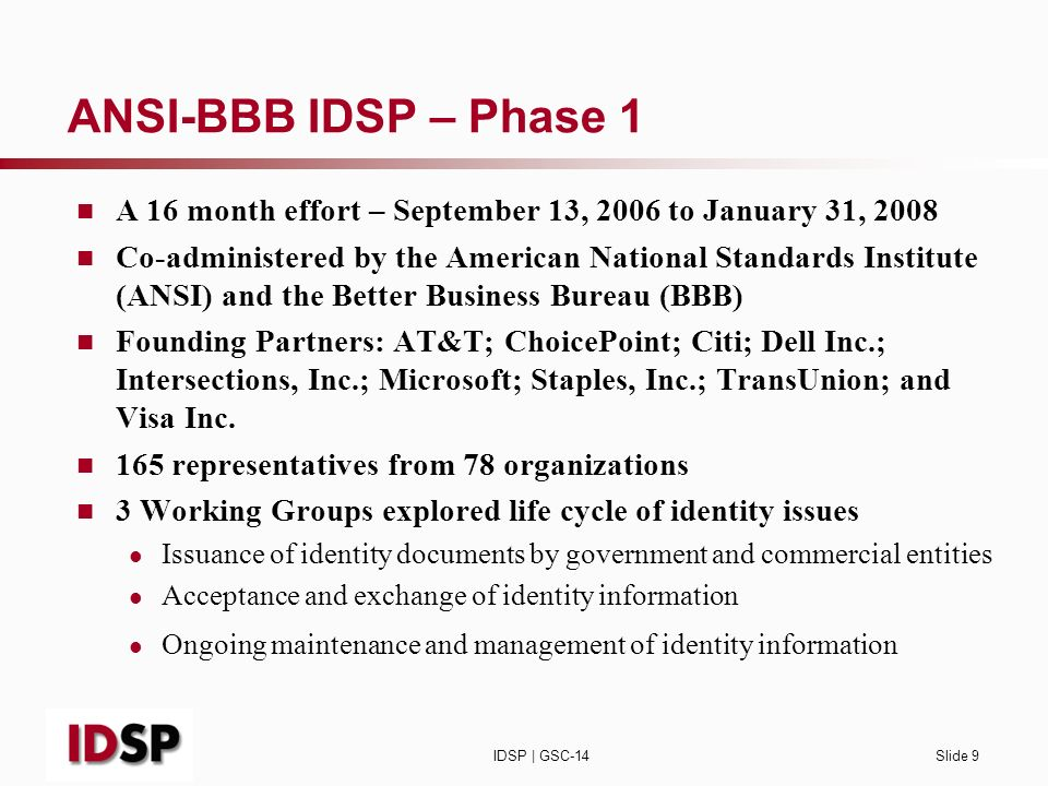 IDSP | GSC-14Slide 9 ANSI-BBB IDSP – Phase 1 A 16 month effort – September 13, 2006 to January 31, 2008 Co-administered by the American National Standards Institute (ANSI) and the Better Business Bureau (BBB) Founding Partners: AT&T; ChoicePoint; Citi; Dell Inc.; Intersections, Inc.; Microsoft; Staples, Inc.; TransUnion; and Visa Inc.
