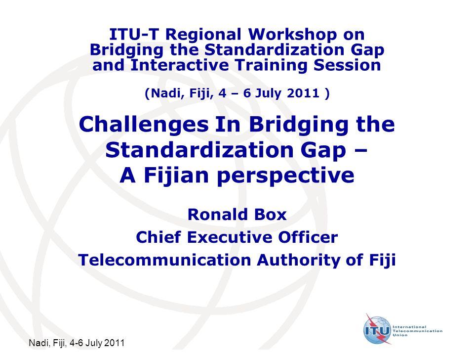Nadi, Fiji, 4-6 July 2011 Challenges In Bridging the Standardization Gap – A Fijian perspective Ronald Box Chief Executive Officer Telecommunication A