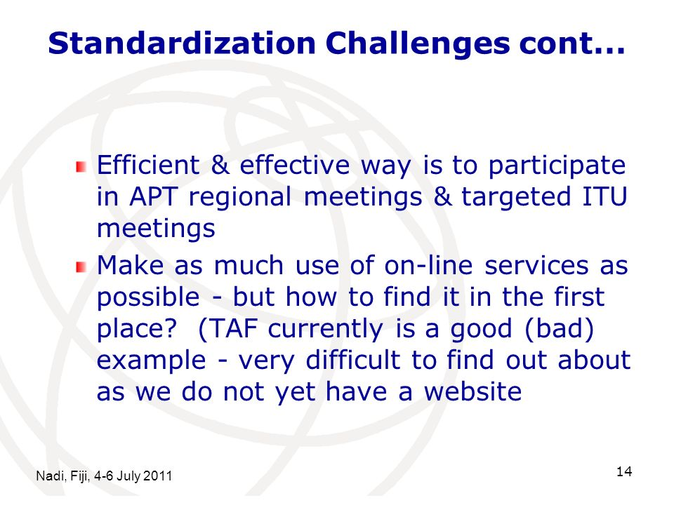 Standardization Challenges cont... Efficient & effective way is to participate in APT regional meetings & targeted ITU meetings Make as much use of on