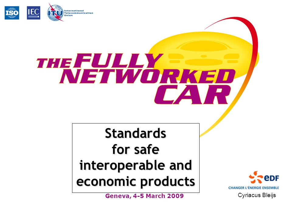 Geneva, 4-5 March 2009 Standards for safe interoperable and economic products Cyriacus Bleijs