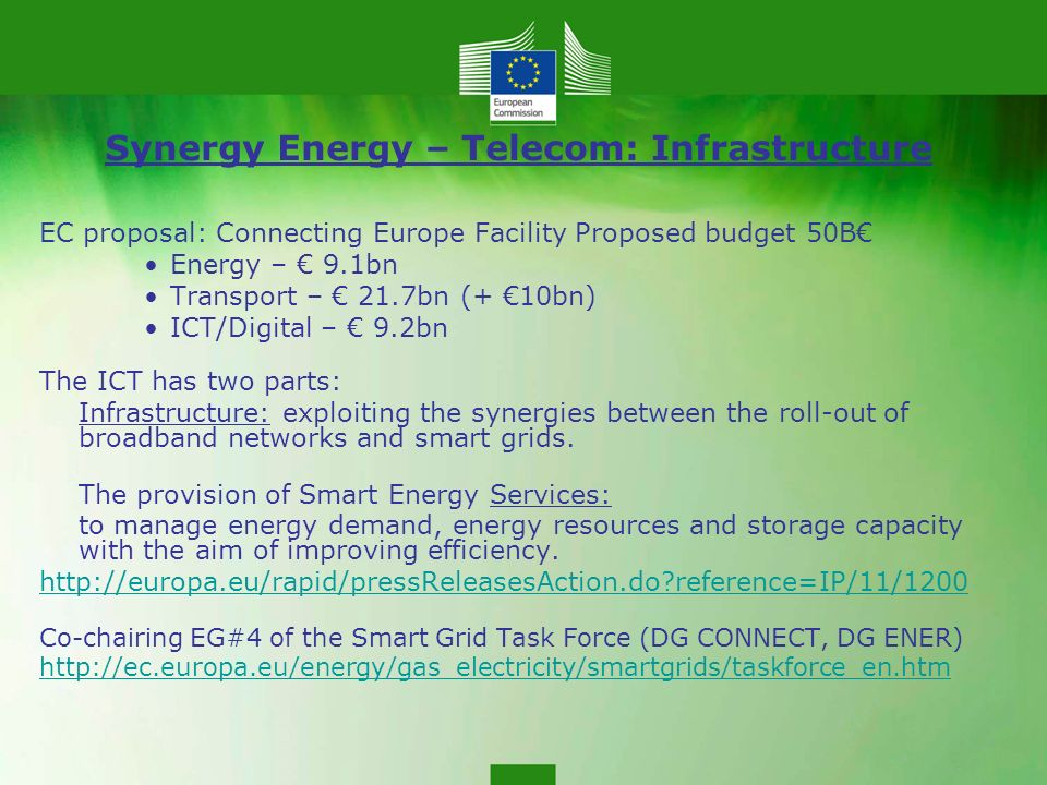Synergy Energy – Telecom: Infrastructure EC proposal: Connecting Europe Facility Proposed budget 50B Energy – 9.1bn Transport – 21.7bn (+ 10bn) ICT/Digital – 9.2bn The ICT has two parts: Infrastructure: exploiting the synergies between the roll-out of broadband networks and smart grids.