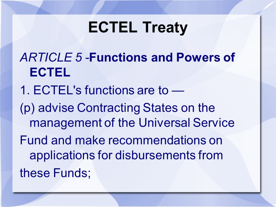 ECTEL Treaty ARTICLE 5 -Functions and Powers of ECTEL 1. ECTEL's functions are to (p) advise Contracting States on the management of the Universal Ser