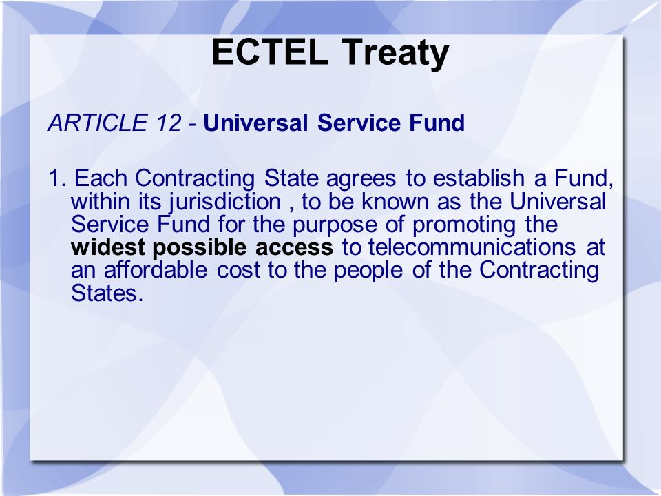ECTEL Treaty ARTICLE 12 - Universal Service Fund 1. Each Contracting State agrees to establish a Fund, within its jurisdiction, to be known as the Uni