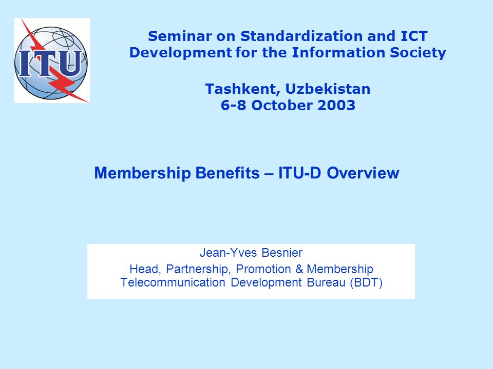 Seminar on Standardization and ICT Development for the Information Society Tashkent, Uzbekistan 6-8 October 2003 Jean-Yves Besnier Head, Partnership, Promotion & Membership Telecommunication Development Bureau (BDT) Membership Benefits – ITU-D Overview