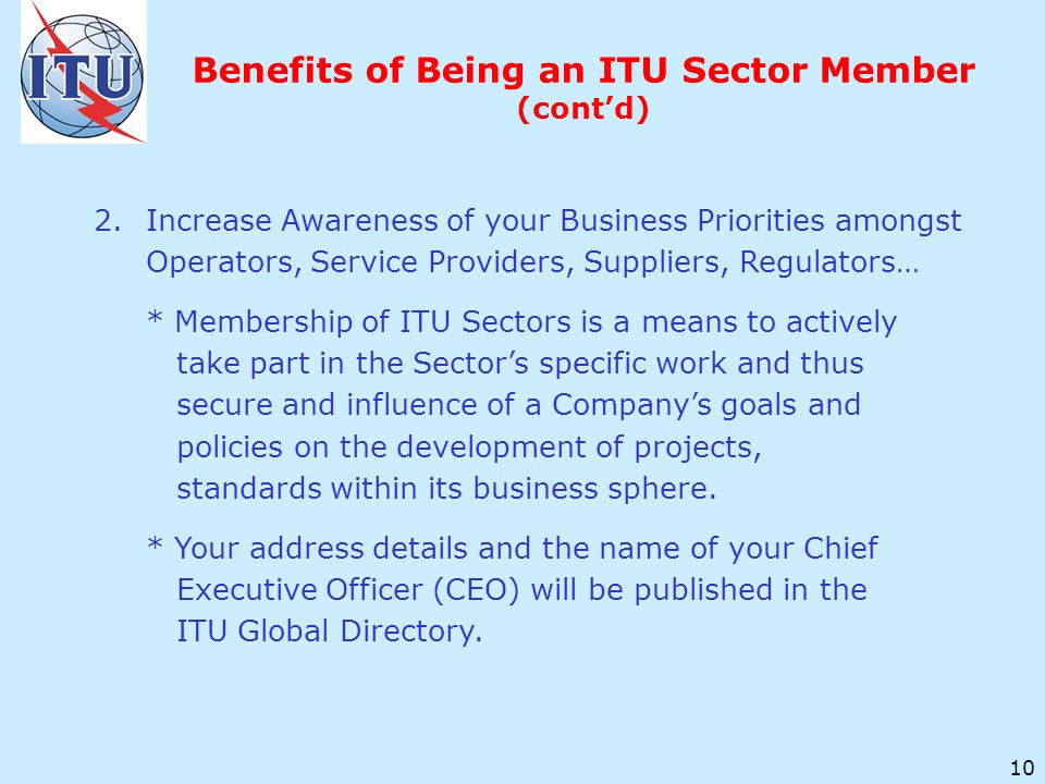 10 2.Increase Awareness of your Business Priorities amongst Operators, Service Providers, Suppliers, Regulators… * Membership of ITU Sectors is a means to actively take part in the Sectors specific work and thus secure and influence of a Companys goals and policies on the development of projects, standards within its business sphere.