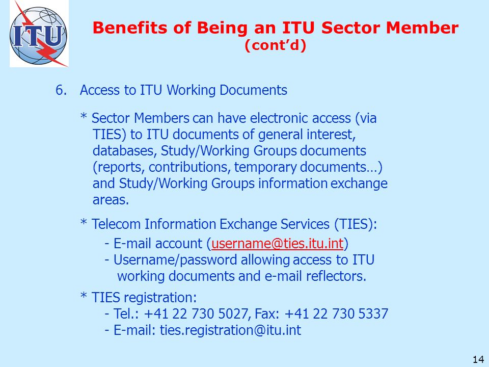 14 Benefits of Being an ITU Sector Member (contd) 6.Access to ITU Working Documents * Sector Members can have electronic access (via TIES) to ITU documents of general interest, databases, Study/Working Groups documents (reports, contributions, temporary documents…) and Study/Working Groups information exchange areas.