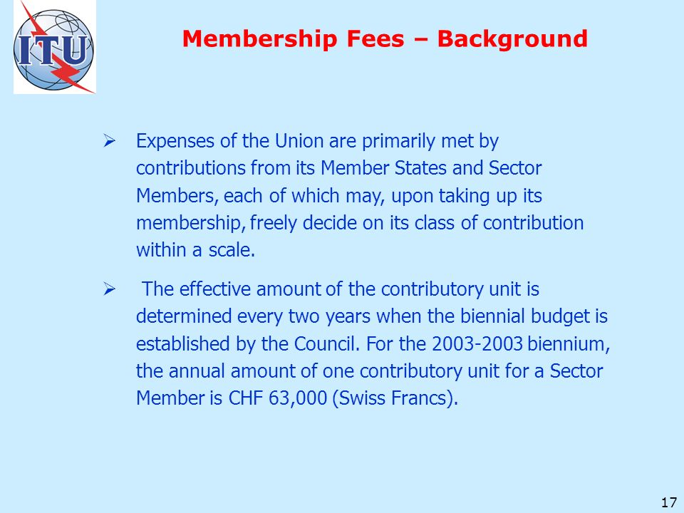 17 Membership Fees – Background Expenses of the Union are primarily met by contributions from its Member States and Sector Members, each of which may, upon taking up its membership, freely decide on its class of contribution within a scale.
