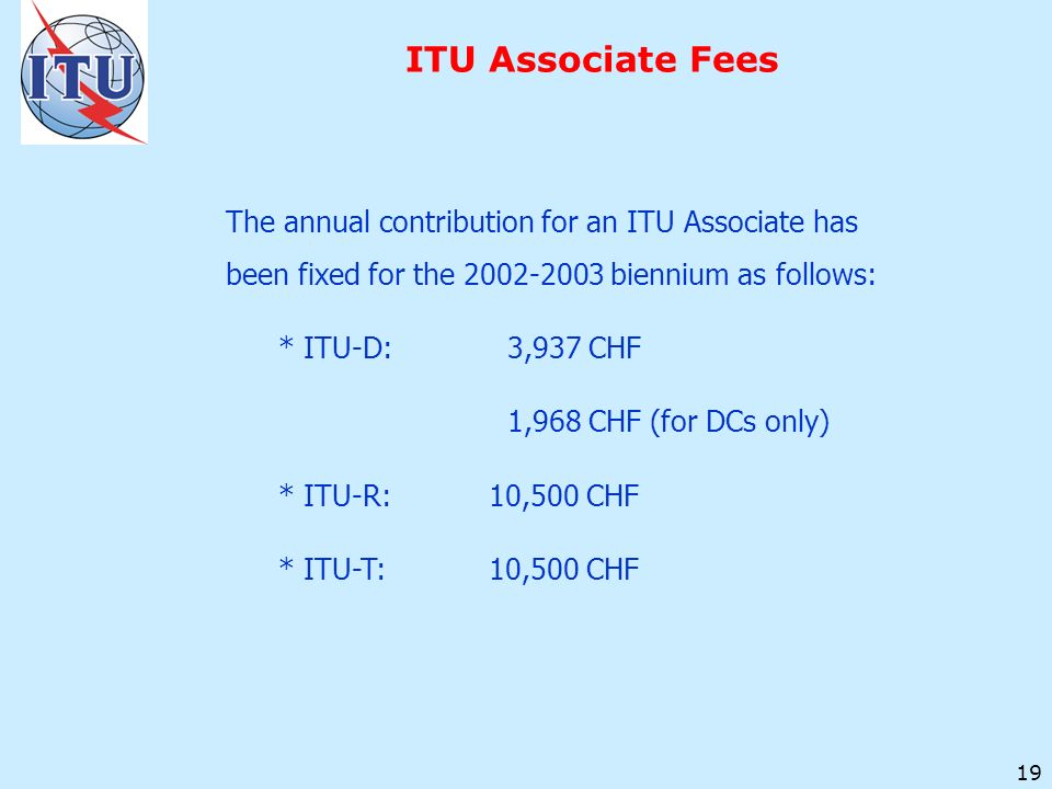 19 ITU Associate Fees The annual contribution for an ITU Associate has been fixed for the biennium as follows: * ITU-D: 3,937 CHF 1,968 CHF (for DCs only) * ITU-R:10,500 CHF * ITU-T:10,500 CHF