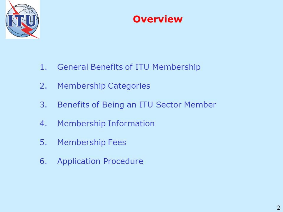 2 Overview 1.General Benefits of ITU Membership 2.Membership Categories 3.Benefits of Being an ITU Sector Member 4.Membership Information 5.Membership Fees 6.Application Procedure