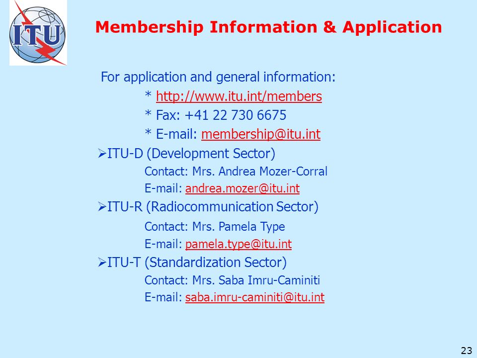 23 Membership Information & Application For application and general information: * http://www.itu.int/membershttp://www.itu.int/members * Fax: +41 22 730 6675 * E-mail: membership@itu.intmembership@itu.int ITU-D (Development Sector) Contact: Mrs.