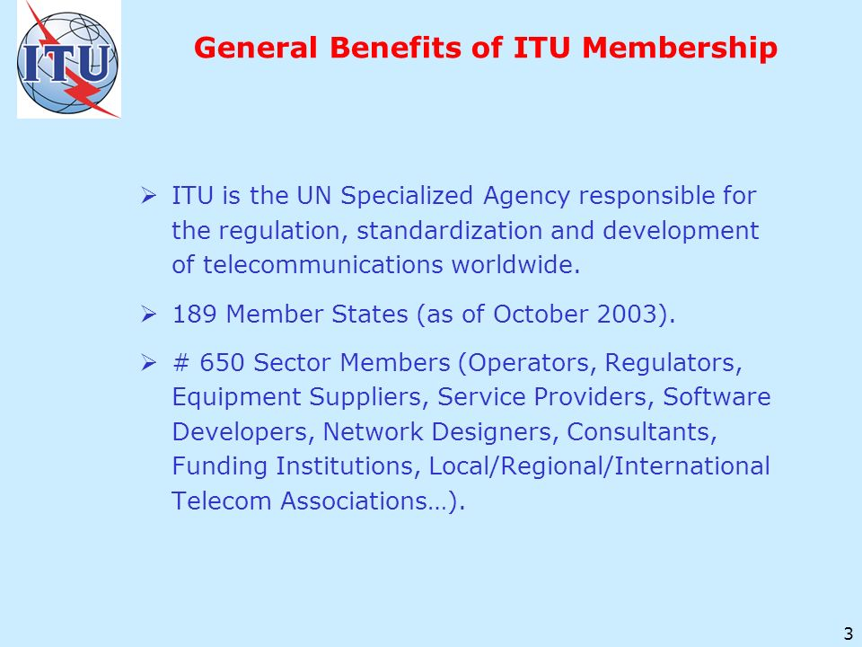 3 General Benefits of ITU Membership ITU is the UN Specialized Agency responsible for the regulation, standardization and development of telecommunications worldwide.