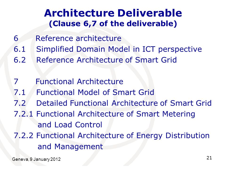 Geneva, 9 January 2012 21 Architecture Deliverable (Clause 6,7 of the deliverable) 6 Reference architecture 6.1Simplified Domain Model in ICT perspective 6.2Reference Architecture of Smart Grid 7 Functional Architecture 7.1 Functional Model of Smart Grid 7.2Detailed Functional Architecture of Smart Grid 7.2.1Functional Architecture of Smart Metering and Load Control 7.2.2Functional Architecture of Energy Distribution and Management