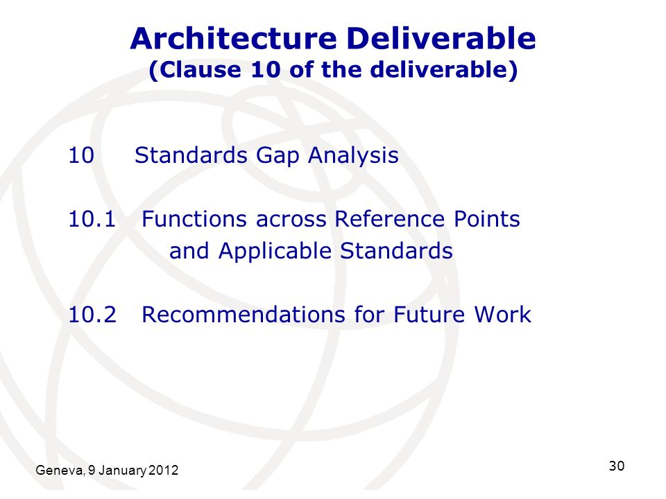 Geneva, 9 January 2012 30 Architecture Deliverable (Clause 10 of the deliverable) 10 Standards Gap Analysis 10.1 Functions across Reference Points and Applicable Standards 10.2 Recommendations for Future Work