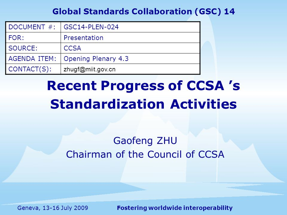 Fostering worldwide interoperabilityGeneva, July 2009 Recent Progress of CCSA s Standardization Activities Gaofeng ZHU Chairman of the Council of CCSA Global Standards Collaboration (GSC) 14 DOCUMENT #:GSC14-PLEN-024 FOR:Presentation SOURCE:CCSA AGENDA ITEM:Opening Plenary 4.3 CONTACT(S):