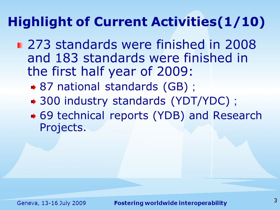 Fostering worldwide interoperability 3 Geneva, July standards were finished in 2008 and 183 standards were finished in the first half year of 2009: 87 national standards (GB) 300 industry standards (YDT/YDC) 69 technical reports (YDB) and Research Projects.
