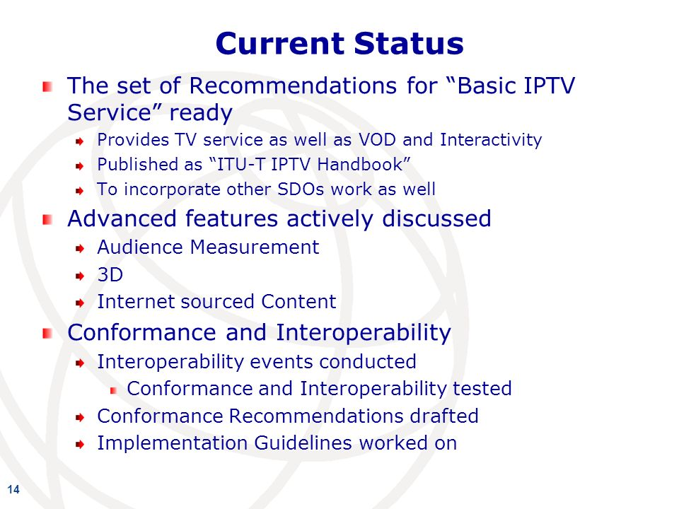 Current Status The set of Recommendations for Basic IPTV Service ready Provides TV service as well as VOD and Interactivity Published as ITU-T IPTV Handbook To incorporate other SDOs work as well Advanced features actively discussed Audience Measurement 3D Internet sourced Content Conformance and Interoperability Interoperability events conducted Conformance and Interoperability tested Conformance Recommendations drafted Implementation Guidelines worked on 14
