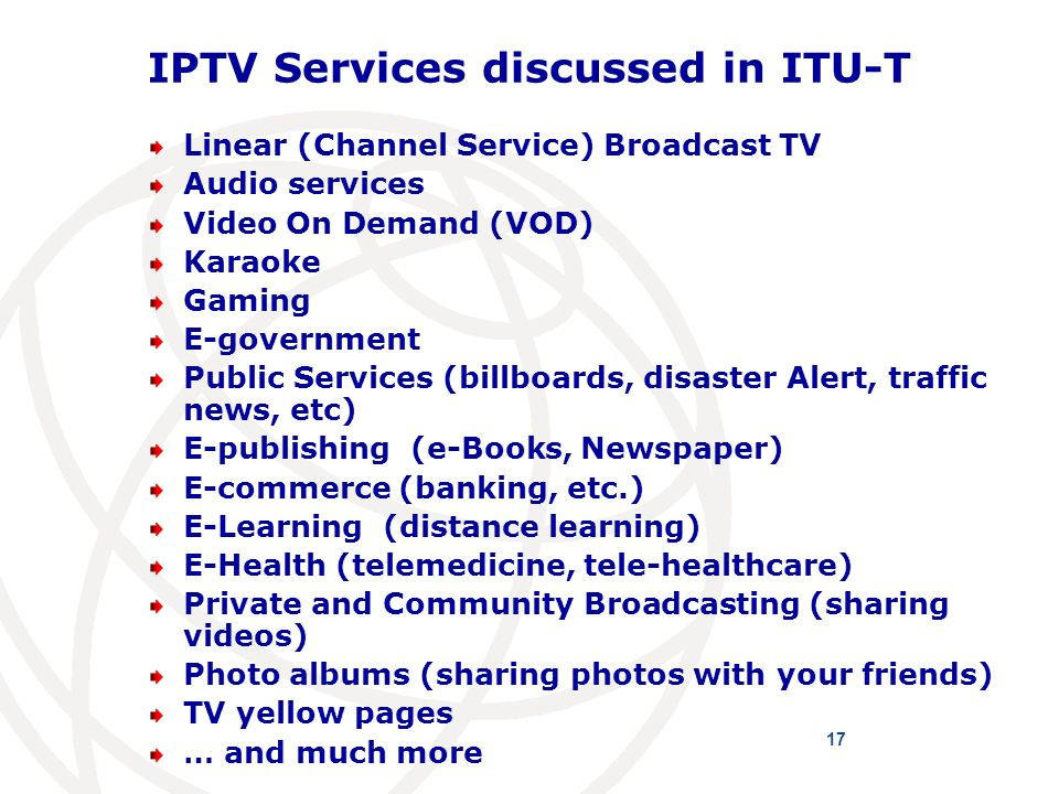 IPTV Services discussed in ITU-T Linear (Channel Service) Broadcast TV Audio services Video On Demand (VOD) Karaoke Gaming E-government Public Services (billboards, disaster Alert, traffic news, etc) E-publishing (e-Books, Newspaper) E-commerce (banking, etc.) E-Learning (distance learning) E-Health (telemedicine, tele-healthcare) Private and Community Broadcasting (sharing videos) Photo albums (sharing photos with your friends) TV yellow pages … and much more 17