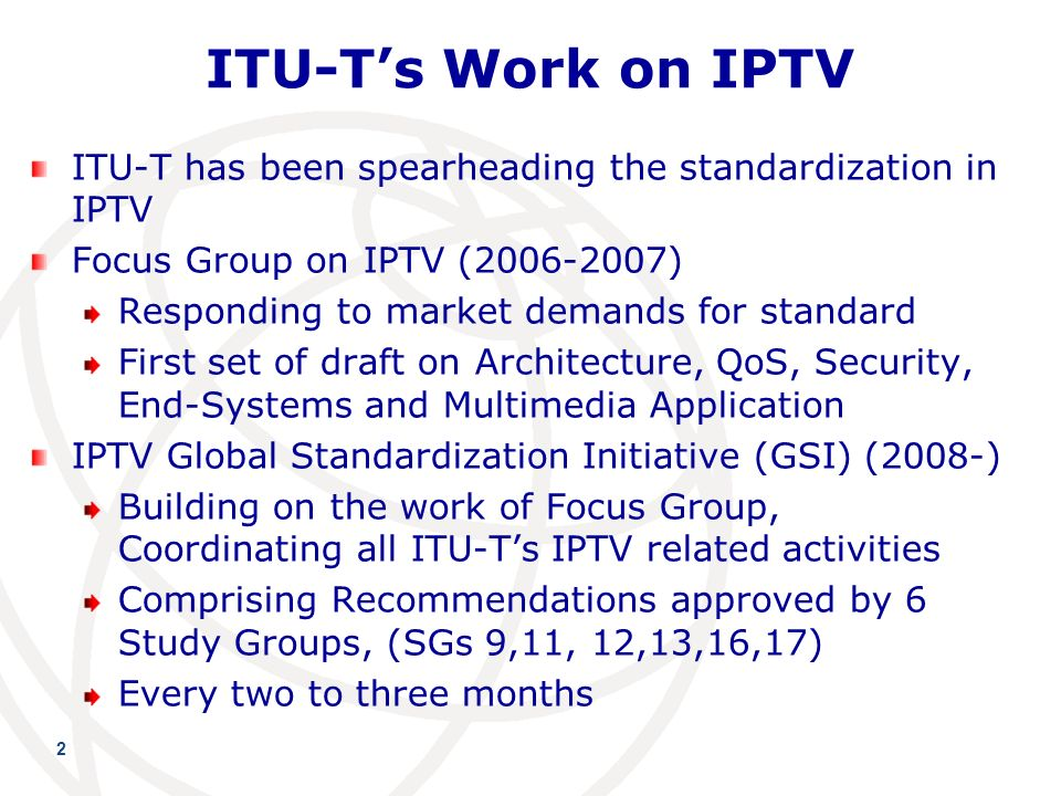 ITU-Ts Work on IPTV ITU-T has been spearheading the standardization in IPTV Focus Group on IPTV ( ) Responding to market demands for standard First set of draft on Architecture, QoS, Security, End-Systems and Multimedia Application IPTV Global Standardization Initiative (GSI) (2008-) Building on the work of Focus Group, Coordinating all ITU-Ts IPTV related activities Comprising Recommendations approved by 6 Study Groups, (SGs 9,11, 12,13,16,17) Every two to three months 2