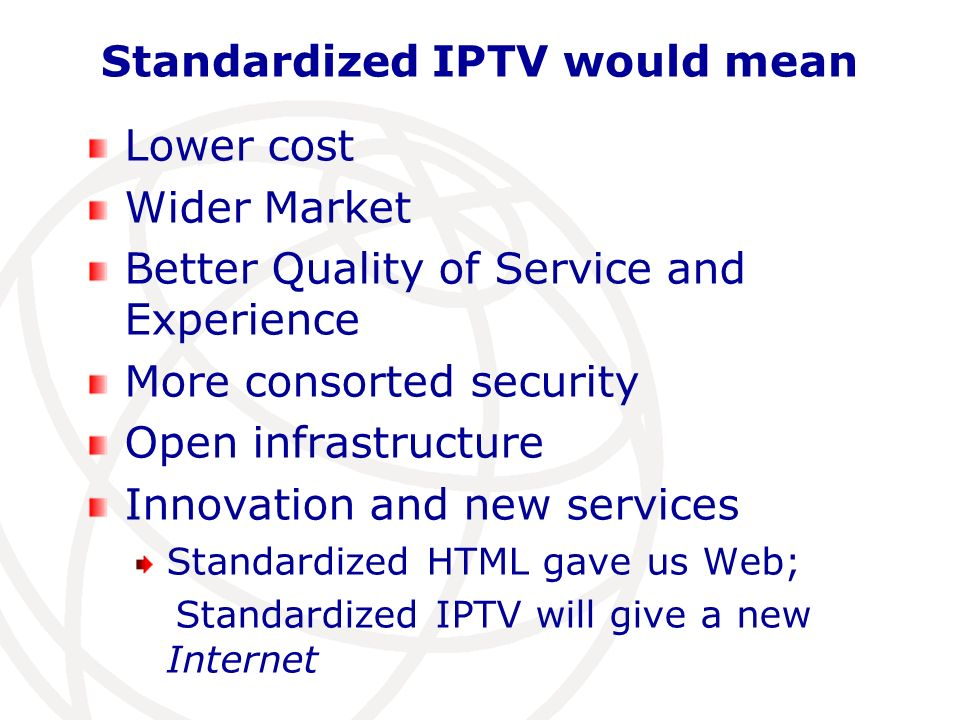 Standardized IPTV would mean Lower cost Wider Market Better Quality of Service and Experience More consorted security Open infrastructure Innovation and new services Standardized HTML gave us Web; Standardized IPTV will give a new Internet