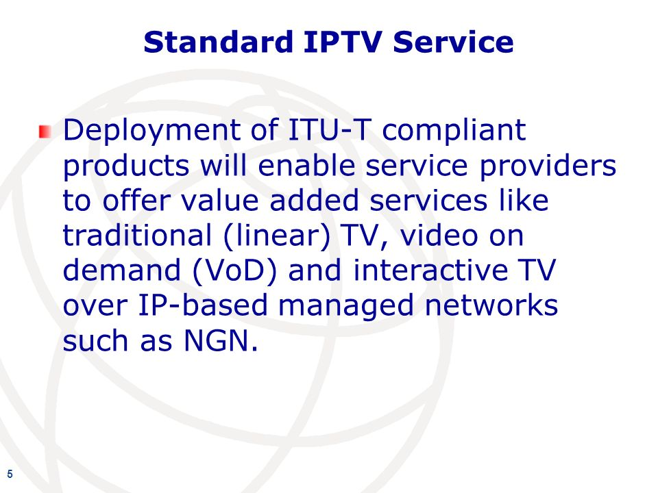 Standard IPTV Service Deployment of ITU-T compliant products will enable service providers to offer value added services like traditional (linear) TV, video on demand (VoD) and interactive TV over IP-based managed networks such as NGN.
